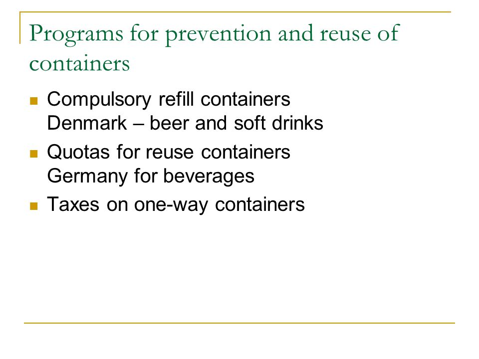 Programs for prevention and reuse of containers Compulsory refill containers Denmark – beer and soft drinks Quotas for reuse containers Germany for beverages Taxes on one-way containers
