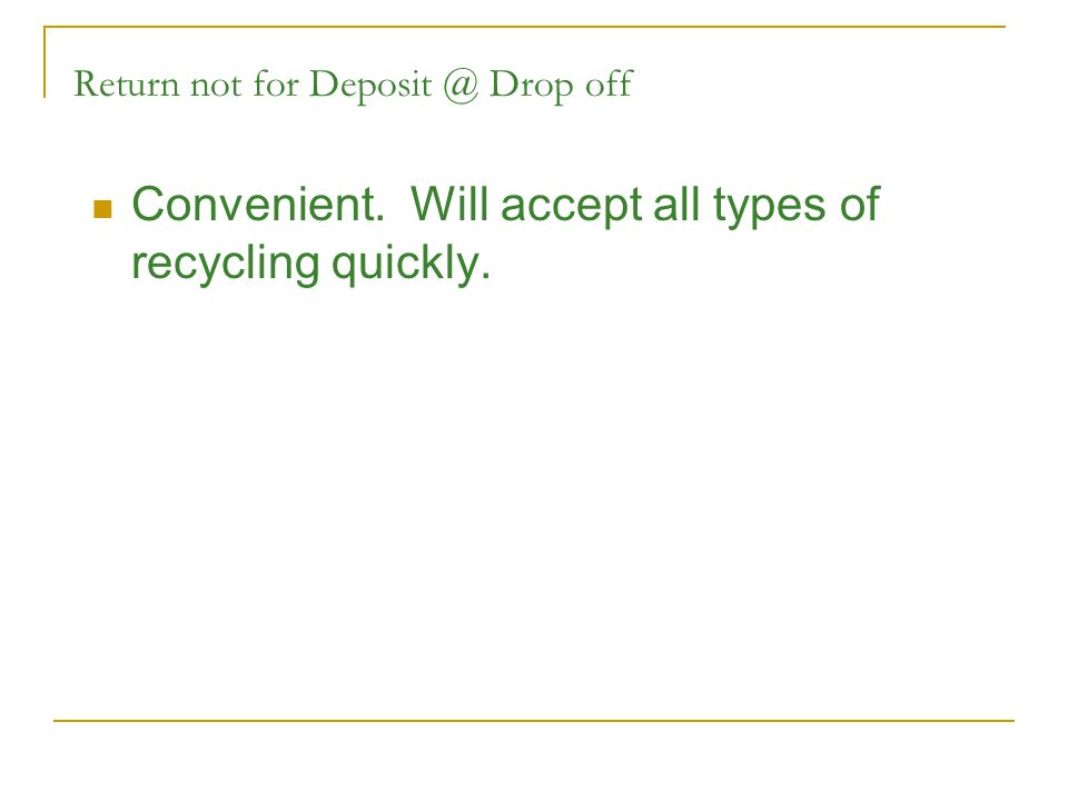 Return not for Deposit @ Drop off Convenient. Will accept all types of recycling quickly.
