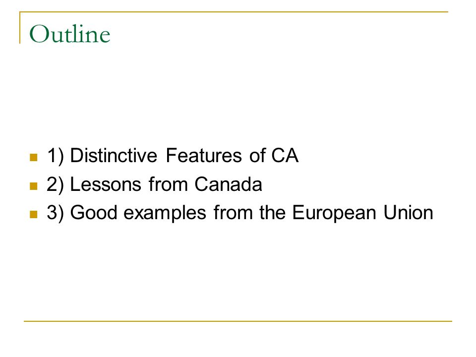 Outline 1) Distinctive Features of CA 2) Lessons from Canada 3) Good examples from the European Union