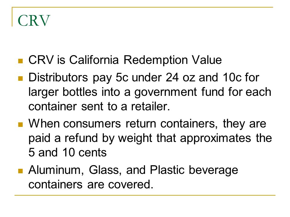 CRV CRV is California Redemption Value Distributors pay 5c under 24 oz and 10c for larger bottles into a government fund for each container sent to a retailer.