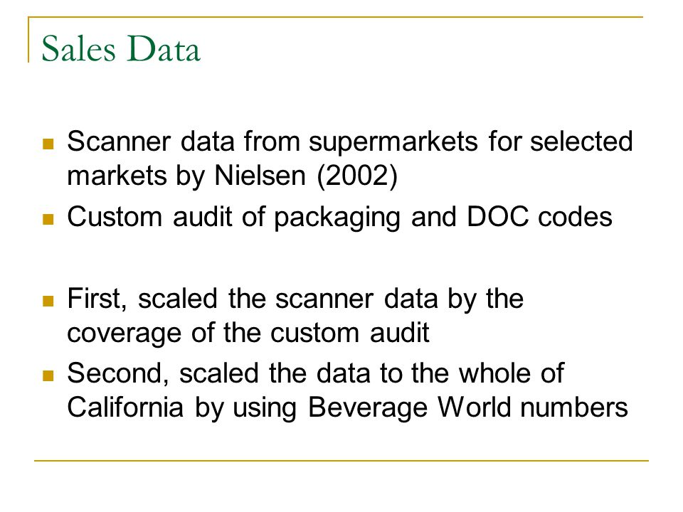Sales Data Scanner data from supermarkets for selected markets by Nielsen (2002) Custom audit of packaging and DOC codes First, scaled the scanner data by the coverage of the custom audit Second, scaled the data to the whole of California by using Beverage World numbers