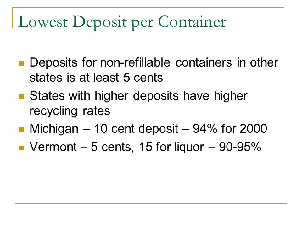 Lowest Deposit per Container Deposits for non-refillable containers in other states is at least 5 cents States with higher deposits have higher recycling rates Michigan – 10 cent deposit – 94% for 2000 Vermont – 5 cents, 15 for liquor – 90-95%