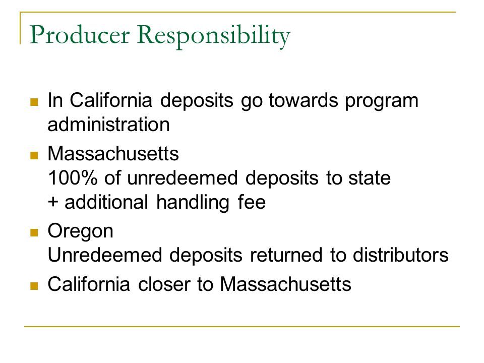 Producer Responsibility In California deposits go towards program administration Massachusetts 100% of unredeemed deposits to state + additional handling fee Oregon Unredeemed deposits returned to distributors California closer to Massachusetts