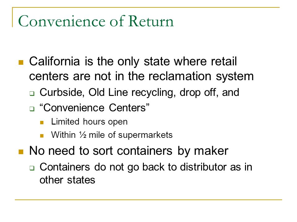 Convenience of Return California is the only state where retail centers are not in the reclamation system  Curbside, Old Line recycling, drop off, and  Convenience Centers Limited hours open Within ½ mile of supermarkets No need to sort containers by maker  Containers do not go back to distributor as in other states