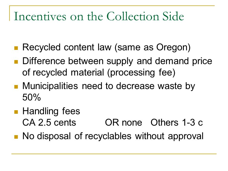 Incentives on the Collection Side Recycled content law (same as Oregon) Difference between supply and demand price of recycled material (processing fee) Municipalities need to decrease waste by 50% Handling fees CA 2.5 centsOR none Others 1-3 c No disposal of recyclables without approval