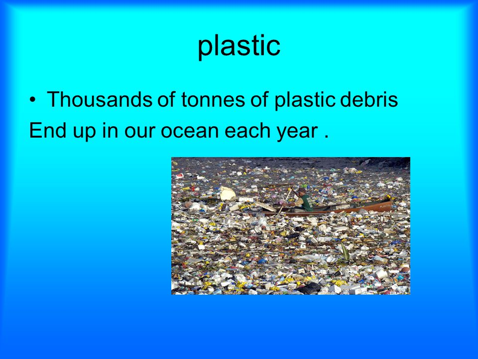 plastic Thousands of tonnes of plastic debris End up in our ocean each year.