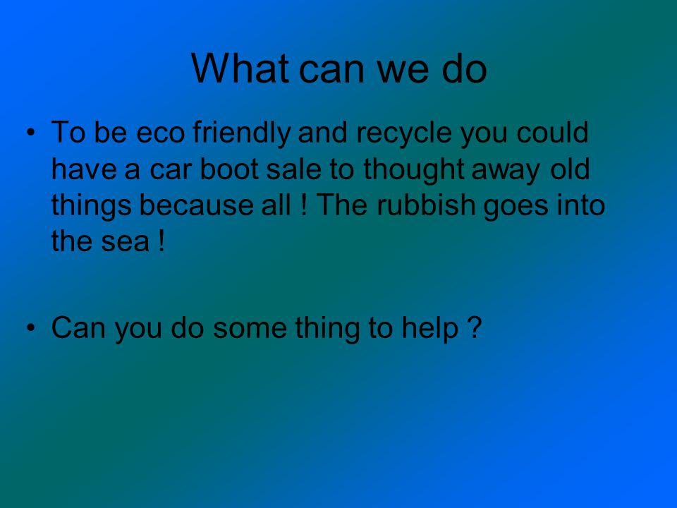 What can we do To be eco friendly and recycle you could have a car boot sale to thought away old things because all ! The rubbish goes into the sea !
