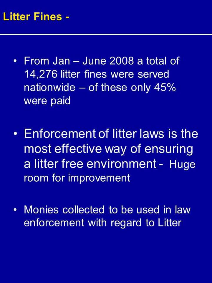 From Jan – June 2008 a total of 14,276 litter fines were served nationwide – of these only 45% were paid Enforcement of litter laws is the most effective way of ensuring a litter free environment - Huge room for improvement Monies collected to be used in law enforcement with regard to Litter Litter Fines -