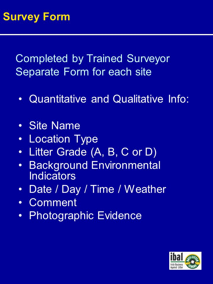 Quantitative and Qualitative Info: Site Name Location Type Litter Grade (A, B, C or D) Background Environmental Indicators Date / Day / Time / Weather Comment Photographic Evidence Survey Form Completed by Trained Surveyor Separate Form for each site