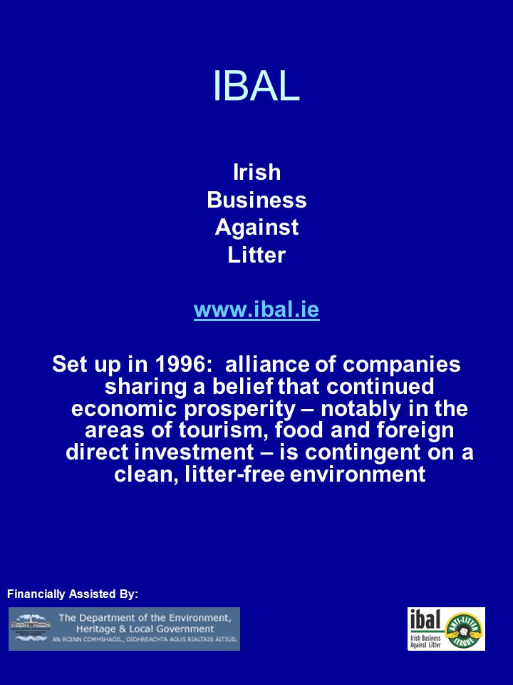 IBAL Irish Business Against Litter www.ibal.ie Set up in 1996: alliance of companies sharing a belief that continued economic prosperity – notably in the areas of tourism, food and foreign direct investment – is contingent on a clean, litter-free environment Financially Assisted By: