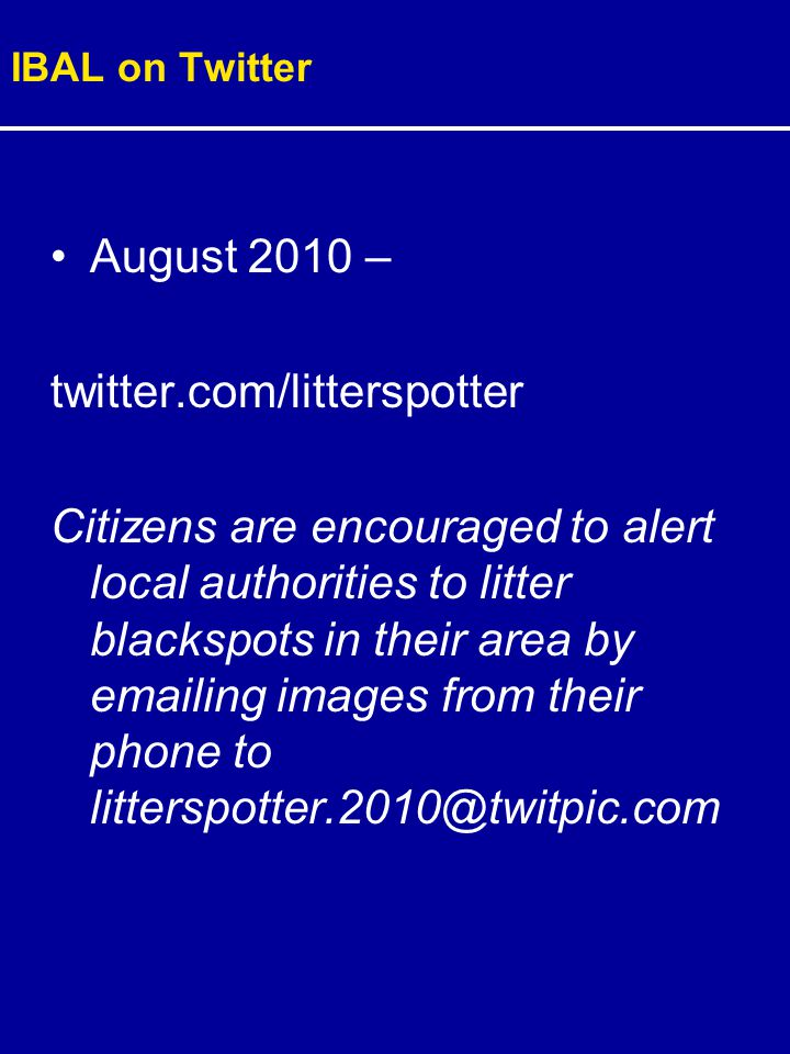 IBAL on Twitter August 2010 – twitter.com/litterspotter Citizens are encouraged to alert local authorities to litter blackspots in their area by emailing images from their phone to litterspotter.2010@twitpic.com