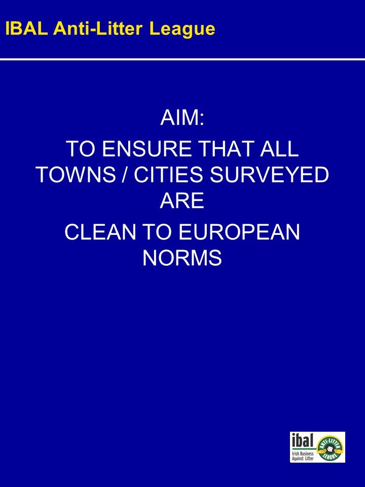 AIM: TO ENSURE THAT ALL TOWNS / CITIES SURVEYED ARE CLEAN TO EUROPEAN NORMS IBAL Anti-Litter League