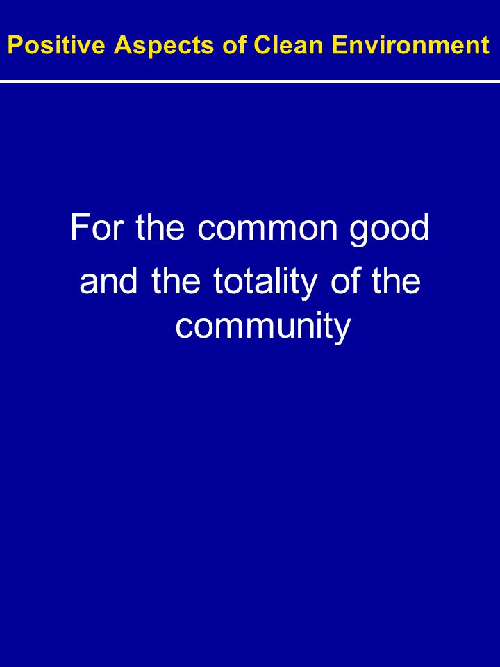 Positive Aspects of Clean Environment For the common good and the totality of the community