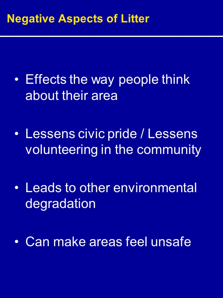 Negative Aspects of Litter Effects the way people think about their area Lessens civic pride / Lessens volunteering in the community Leads to other environmental degradation Can make areas feel unsafe