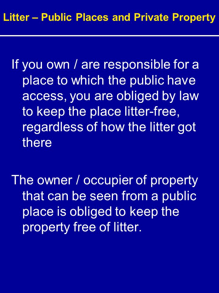 If you own / are responsible for a place to which the public have access, you are obliged by law to keep the place litter-free, regardless of how the litter got there The owner / occupier of property that can be seen from a public place is obliged to keep the property free of litter.