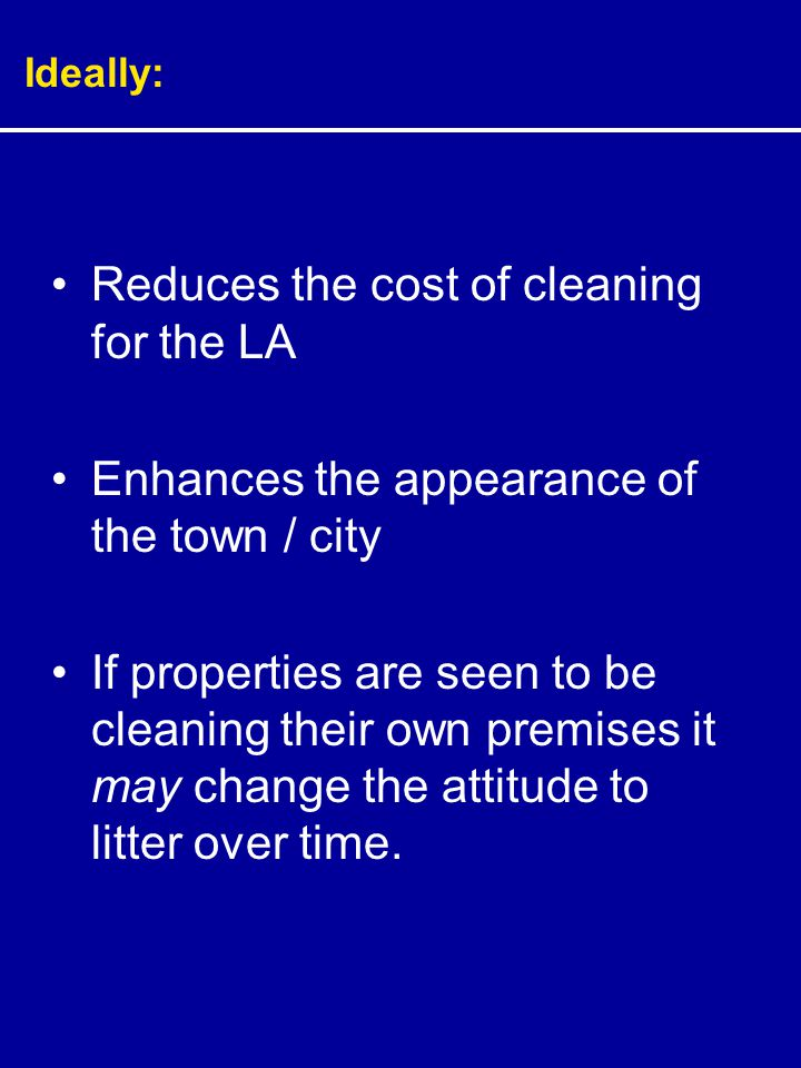 Ideally: Reduces the cost of cleaning for the LA Enhances the appearance of the town / city If properties are seen to be cleaning their own premises it may change the attitude to litter over time.