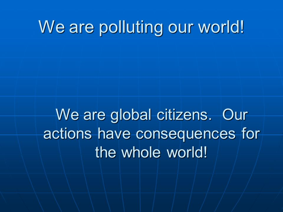 We are polluting our world! We are global citizens. Our actions have consequences for the whole world!