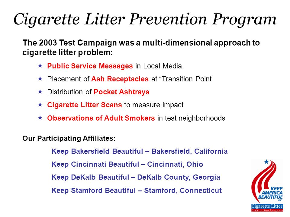 The 2003 Test Campaign was a multi-dimensional approach to cigarette litter problem:  Public Service Messages in Local Media  Placement of Ash Receptacles at Transition Point  Distribution of Pocket Ashtrays  Cigarette Litter Scans to measure impact  Observations of Adult Smokers in test neighborhoods Our Participating Affiliates: Keep Bakersfield Beautiful – Bakersfield, California Keep Cincinnati Beautiful – Cincinnati, Ohio Keep DeKalb Beautiful – DeKalb County, Georgia Keep Stamford Beautiful – Stamford, Connecticut