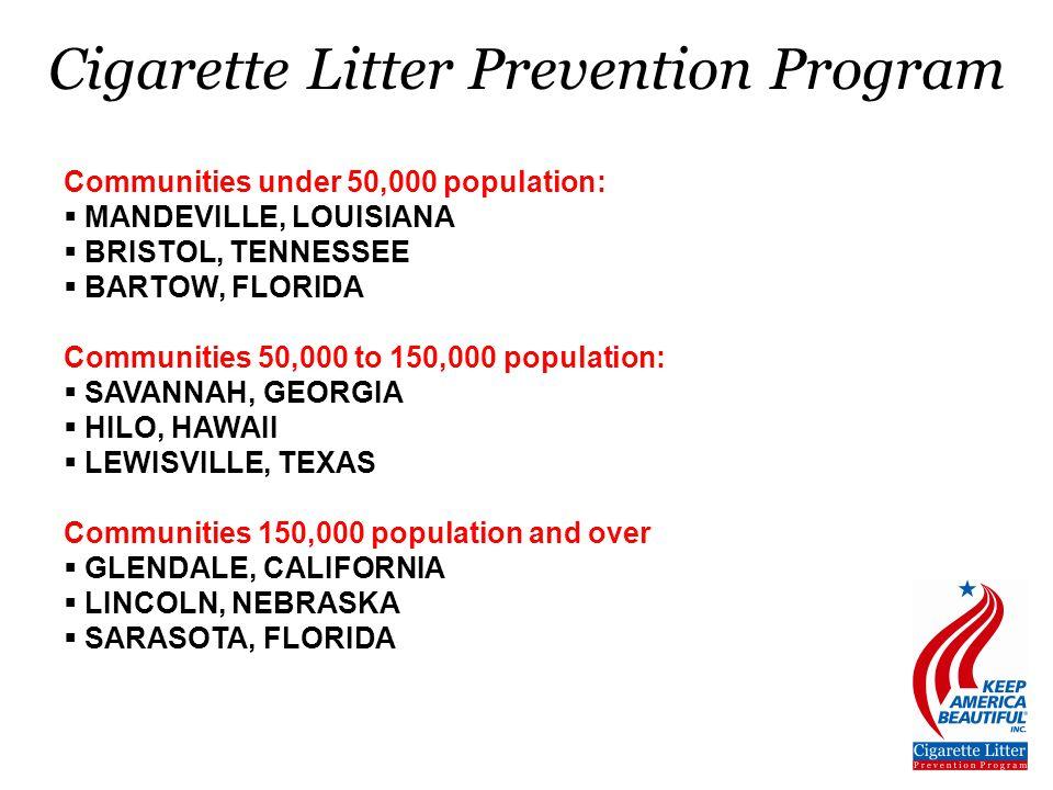 Communities under 50,000 population:  MANDEVILLE, LOUISIANA  BRISTOL, TENNESSEE  BARTOW, FLORIDA Communities 50,000 to 150,000 population:  SAVANNAH, GEORGIA  HILO, HAWAII  LEWISVILLE, TEXAS Communities 150,000 population and over  GLENDALE, CALIFORNIA  LINCOLN, NEBRASKA  SARASOTA, FLORIDA Cigarette Litter Prevention Program