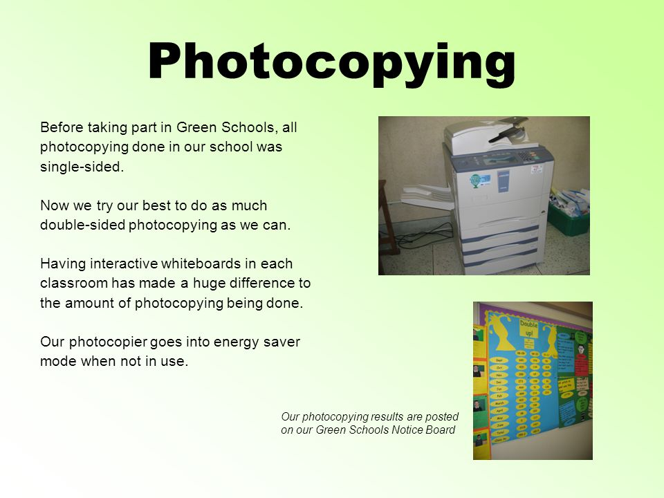 Photocopying Before taking part in Green Schools, all photocopying done in our school was single-sided.