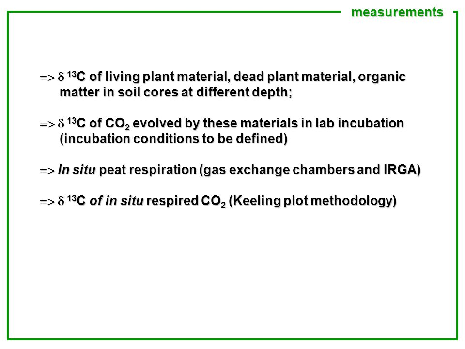 measurements  13 C of living plant material, dead plant material, organic matter in soil cores at different depth;  13 C of CO 2 evolved by these materials in lab incubation (incubation conditions to be defined)  In situ peat respiration (gas exchange chambers and IRGA)  13 C of in situ respired CO 2 (Keeling plot methodology)