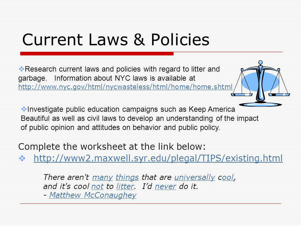 Current Laws & Policies Complete the worksheet at the link below:  http://www2.maxwell.syr.edu/plegal/TIPS/existing.html http://www2.maxwell.syr.edu/plegal/TIPS/existing.html  Research current laws and policies with regard to litter and garbage.