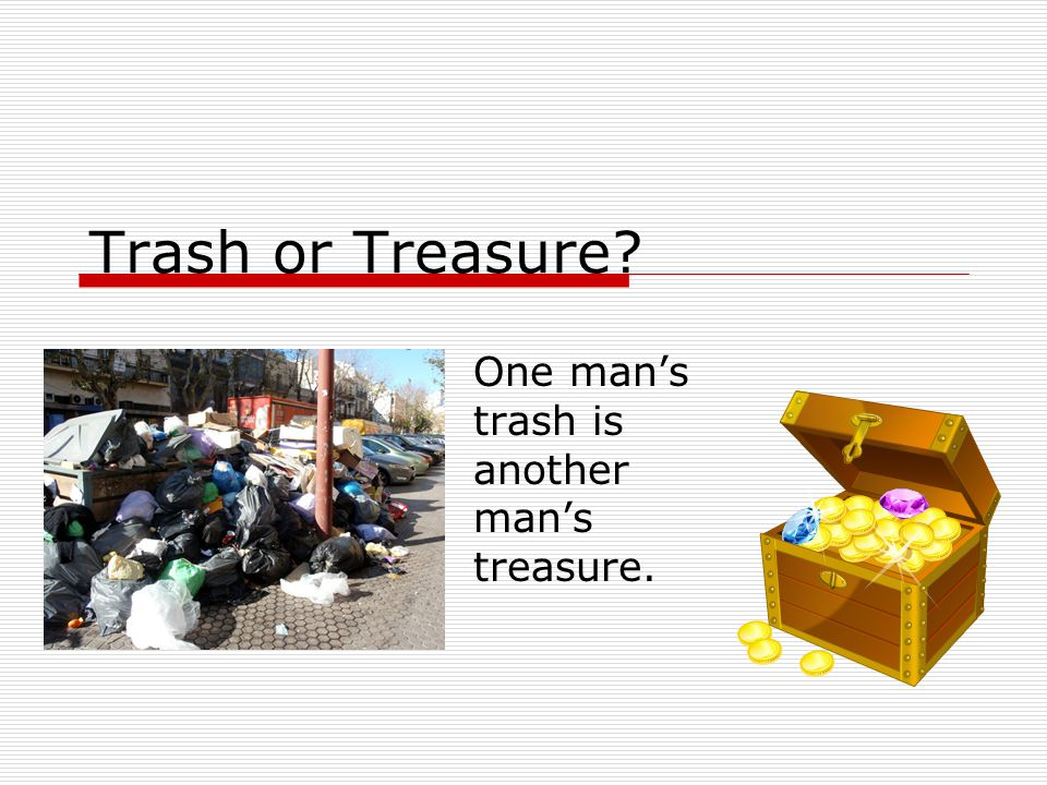 Trash or Treasure One man's trash is another man's treasure.