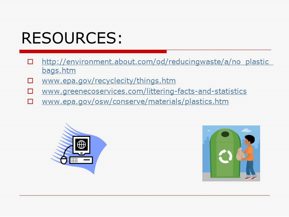 RESOURCES:  http://environment.about.com/od/reducingwaste/a/no_plastic_ bags.htm http://environment.about.com/od/reducingwaste/a/no_plastic_ bags.htm
