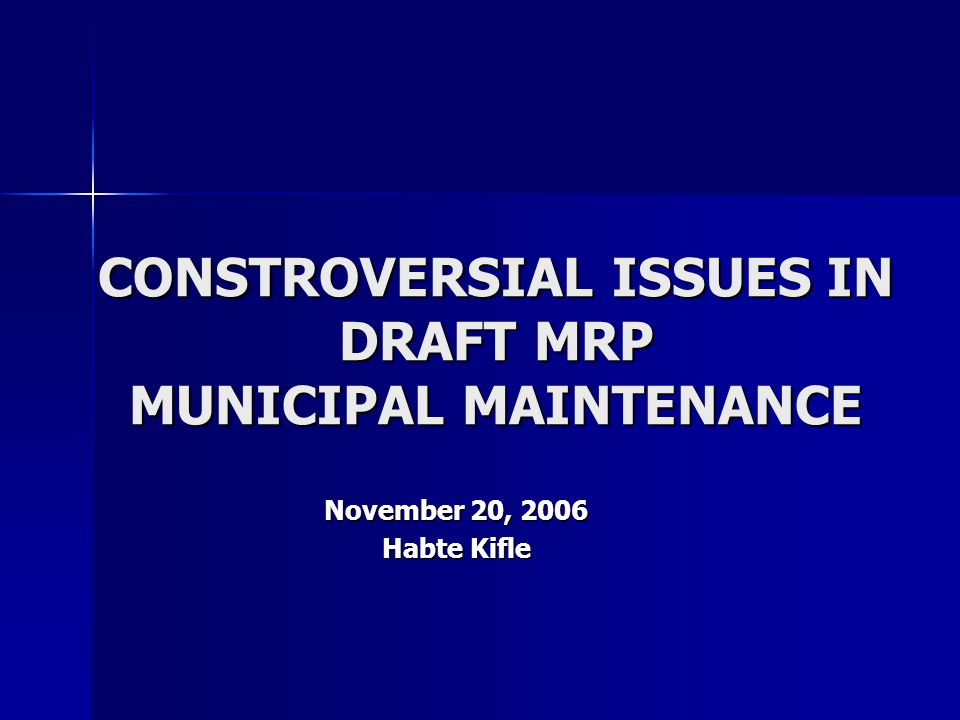 CONSTROVERSIAL ISSUES IN DRAFT MRP MUNICIPAL MAINTENANCE November 20, 2006 Habte Kifle