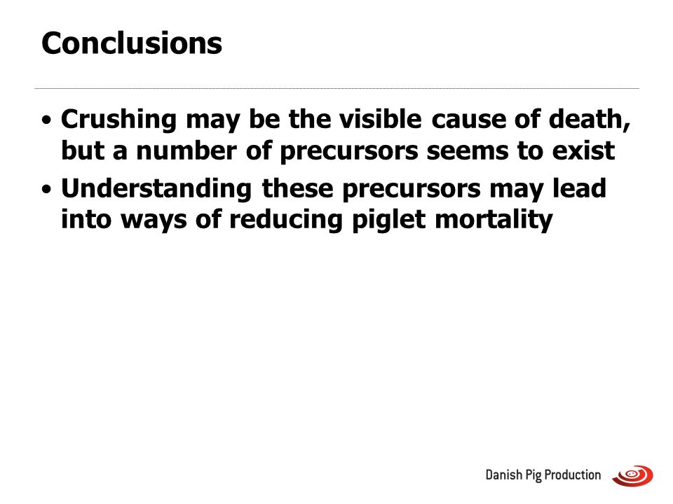 Conclusions Crushing may be the visible cause of death, but a number of precursors seems to exist Understanding these precursors may lead into ways of reducing piglet mortality