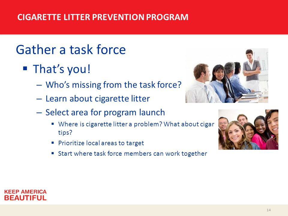14 CIGARETTE LITTER PREVENTION PROGRAM Gather a task force  That's you! – Who's missing from the task force? – Learn about cigarette litter – Select