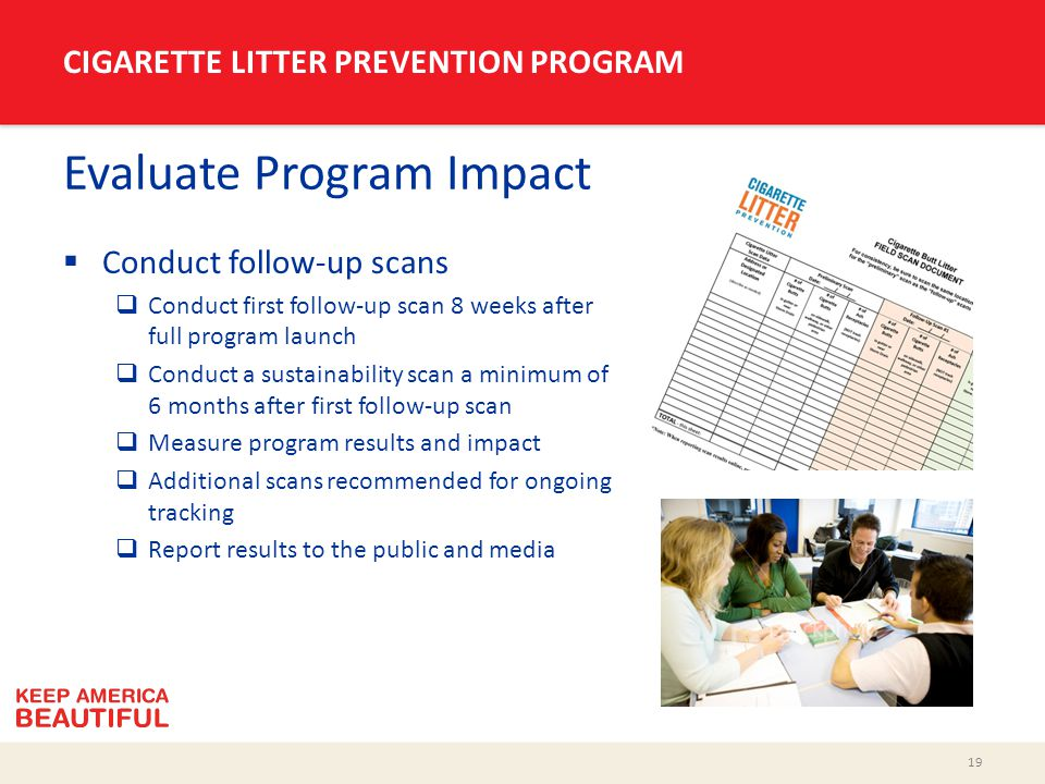 19 CIGARETTE LITTER PREVENTION PROGRAM Evaluate Program Impact  Conduct follow-up scans  Conduct first follow-up scan 8 weeks after full program launch  Conduct a sustainability scan a minimum of 6 months after first follow-up scan  Measure program results and impact  Additional scans recommended for ongoing tracking  Report results to the public and media