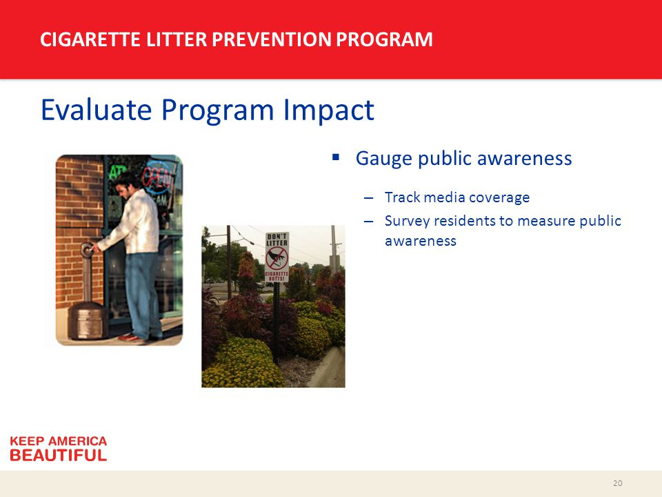 20 CIGARETTE LITTER PREVENTION PROGRAM Evaluate Program Impact  Gauge public awareness – Track media coverage – Survey residents to measure public aw