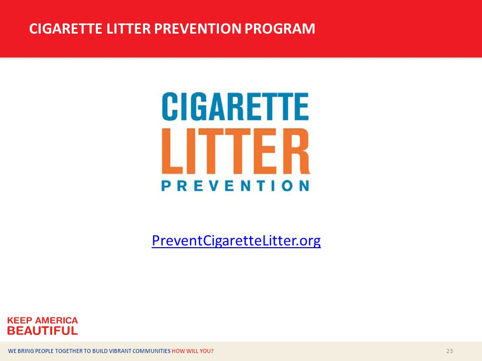 23 WE BRING PEOPLE TOGETHER TO BUILD VIBRANT COMMUNITIES HOW WILL YOU? CIGARETTE LITTER PREVENTION PROGRAM PreventCigaretteLitter.org
