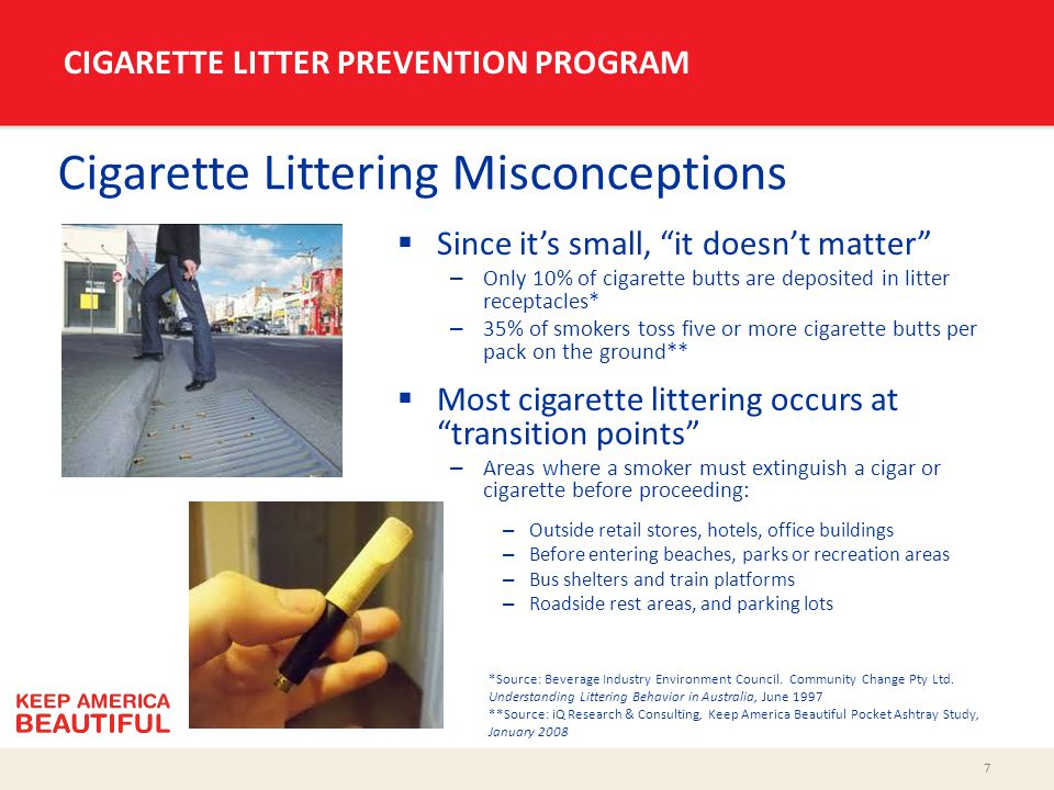"7 CIGARETTE LITTER PREVENTION PROGRAM Cigarette Littering Misconceptions  Since it's small, ""it doesn't matter"" – Only 10% of cigarette butts are dep"