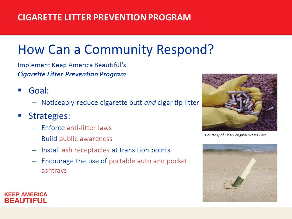 8 CIGARETTE LITTER PREVENTION PROGRAM How Can a Community Respond? Implement Keep America Beautiful's Cigarette Litter Prevention Program  Goal: – No