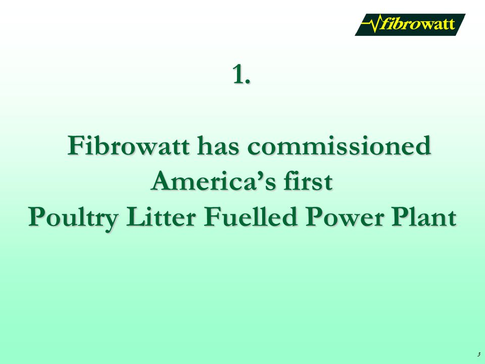 3 1. Fibrowatt has commissioned America's first Poultry Litter Fuelled Power Plant 3