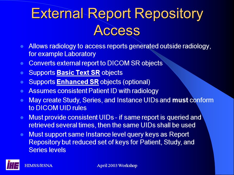 HIMSS/RSNAApril 2003 Workshop External Report Repository Access Allows radiology to access reports generated outside radiology, for example Laboratory