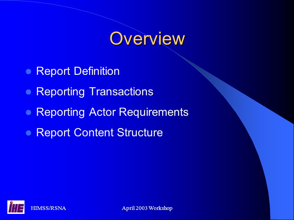 HIMSS/RSNAApril 2003 Workshop Overview Report Definition Reporting Transactions Reporting Actor Requirements Report Content Structure