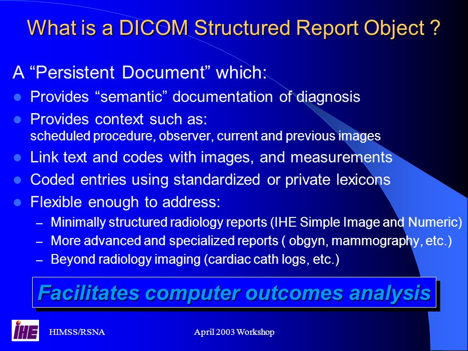 HIMSS/RSNAApril 2003 Workshop Simple Image & Numeric Reports Based on DICOM SRBased on DICOM SR Allows to include without transcription: - measurements - image links - structured contentAllows to include without transcription: - measurements - image links - structured content Integrated with the imaging workflowIntegrated with the imaging workflow Friendly to XML implementationsFriendly to XML implementations Easy to export to the EPR (HL7)Easy to export to the EPR (HL7)