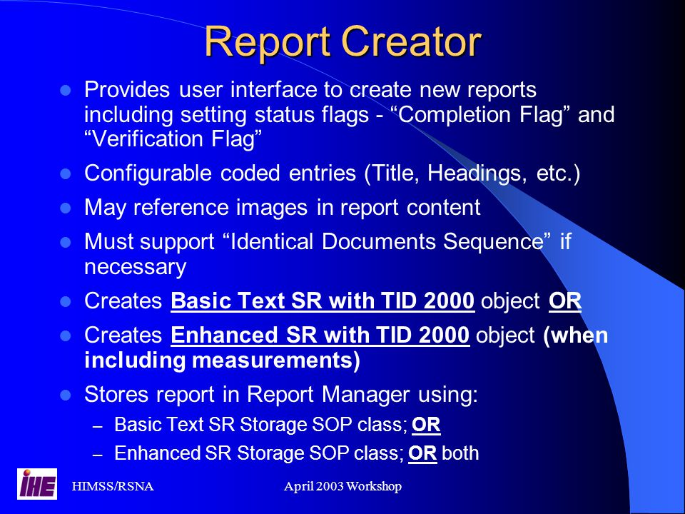 HIMSS/RSNAApril 2003 Workshop Report Manager Receives reports from Report Creator Supports Basic Text SR with TID 2000 objects Supports Enhanced SR with TID 2000 objects (optional) May forward reports to Report Repository at any time Must allow users to set status flags - Completion Flag and Verification Flag Other modifications and report manipulation is possible – Amending reports – Merging reports – Additional content – etc.