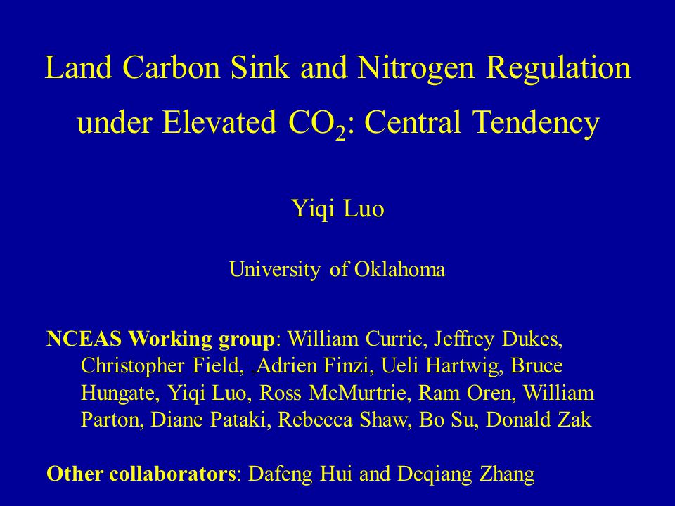 Land Carbon Sink and Nitrogen Regulation under Elevated CO 2 : Central Tendency Yiqi Luo University of Oklahoma NCEAS Working group: William Currie, Jeffrey Dukes, Christopher Field,,Adrien Finzi, Ueli Hartwig, Bruce Hungate, Yiqi Luo, Ross McMurtrie, Ram Oren, William Parton, Diane Pataki, Rebecca Shaw, Bo Su, Donald Zak Other collaborators: Dafeng Hui and Deqiang Zhang