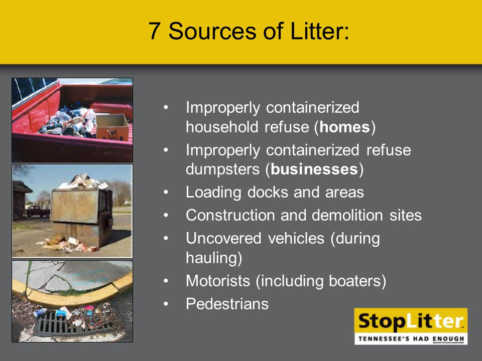 Improperly containerized household refuse (homes) Improperly containerized refuse dumpsters (businesses) Loading docks and areas Construction and demolition sites Uncovered vehicles (during hauling) Motorists (including boaters) Pedestrians 7 Sources of Litter: