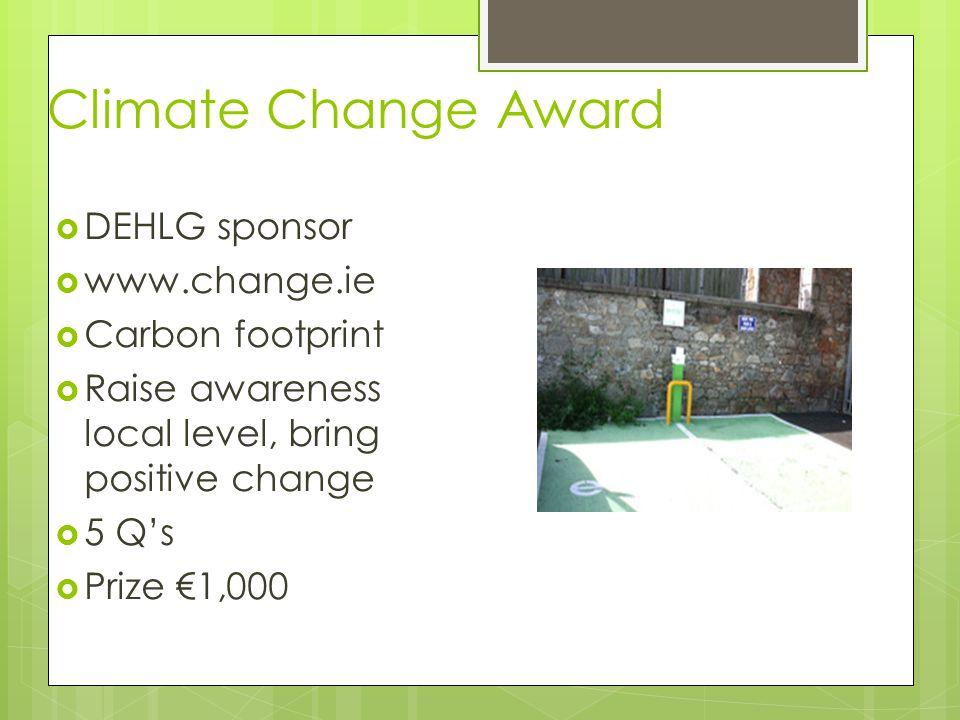 Climate Change Award  DEHLG sponsor  www.change.ie  Carbon footprint  Raise awareness local level, bring positive change  5 Q's  Prize €1,000