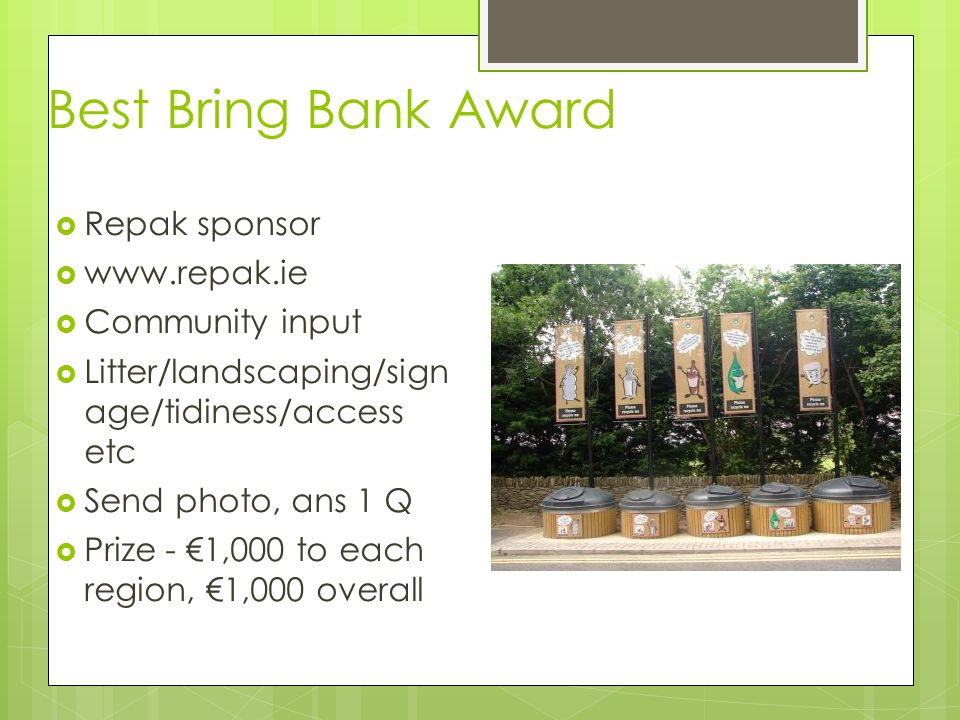 Best Bring Bank Award  Repak sponsor  www.repak.ie  Community input  Litter/landscaping/sign age/tidiness/access etc  Send photo, ans 1 Q  Prize - €1,000 to each region, €1,000 overall