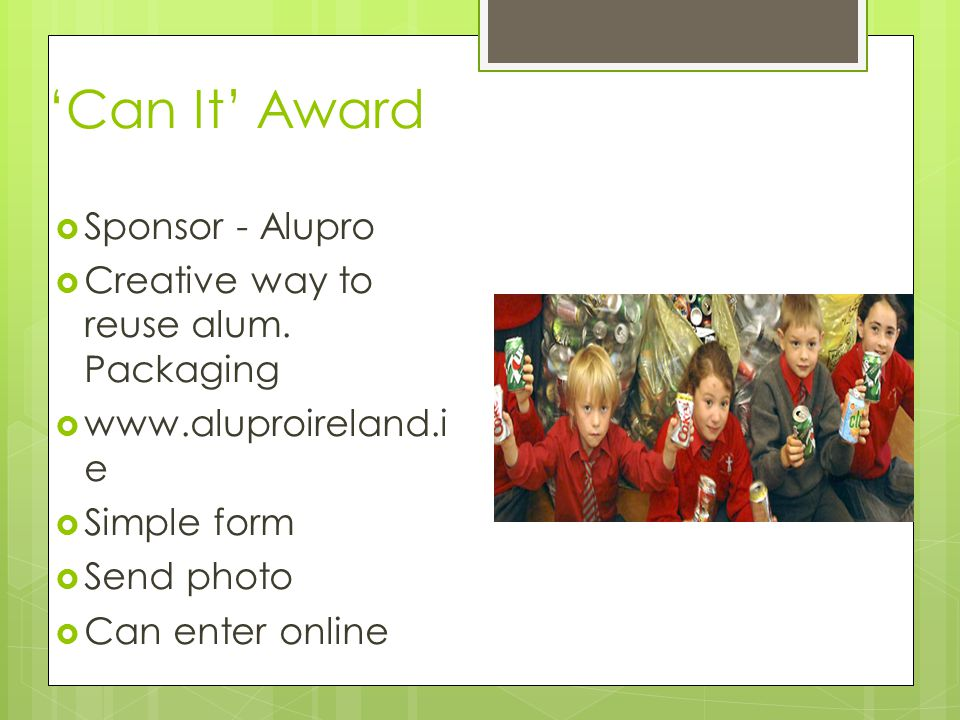 'Can It' Award  Sponsor - Alupro  Creative way to reuse alum. Packaging  www.aluproireland.i e  Simple form  Send photo  Can enter online