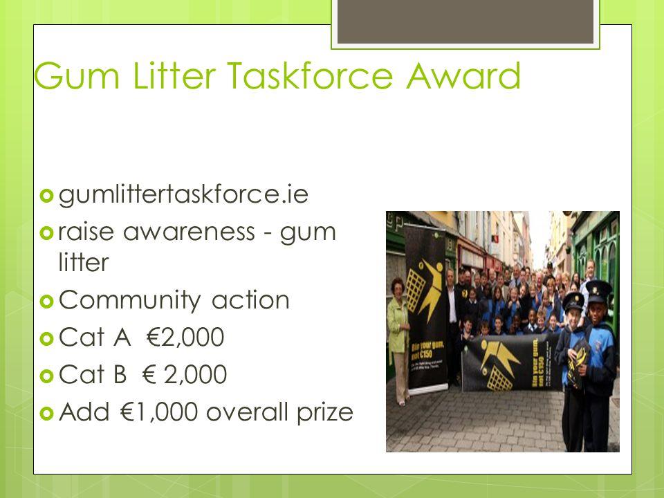 Gum Litter Taskforce Award  gumlittertaskforce.ie  raise awareness - gum litter  Community action  Cat A €2,000  Cat B € 2,000  Add €1,000 overall prize