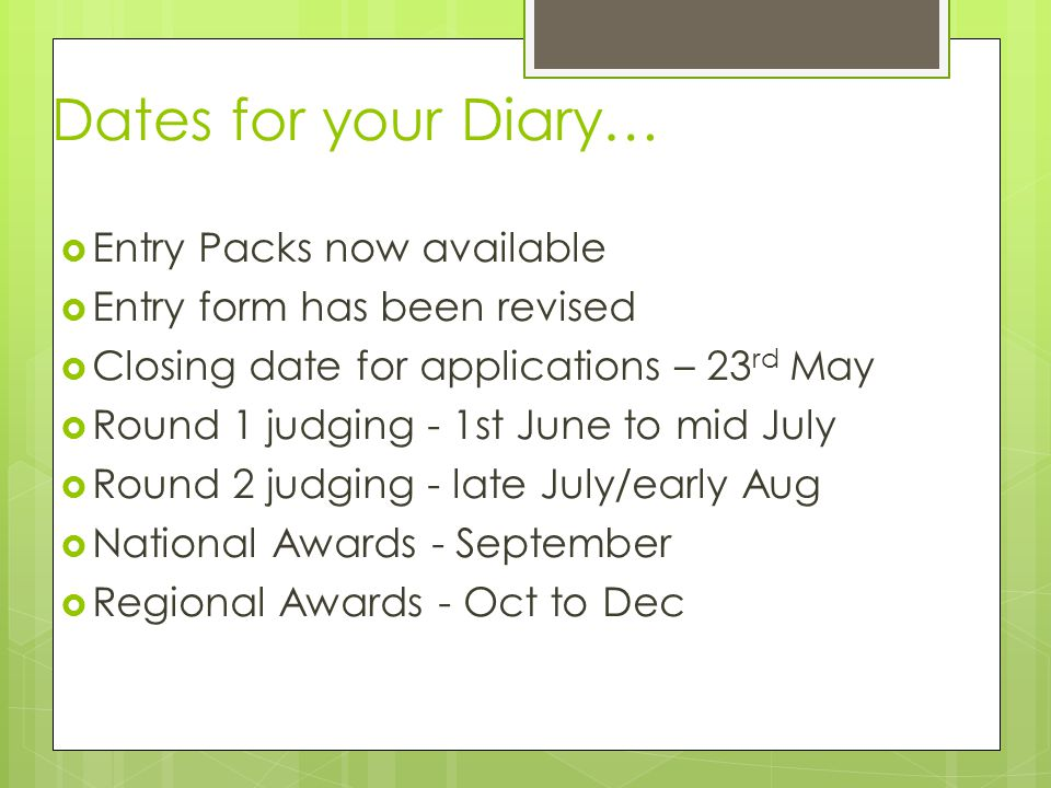 Dates for your Diary…  Entry Packs now available  Entry form has been revised  Closing date for applications – 23 rd May  Round 1 judging - 1st Ju