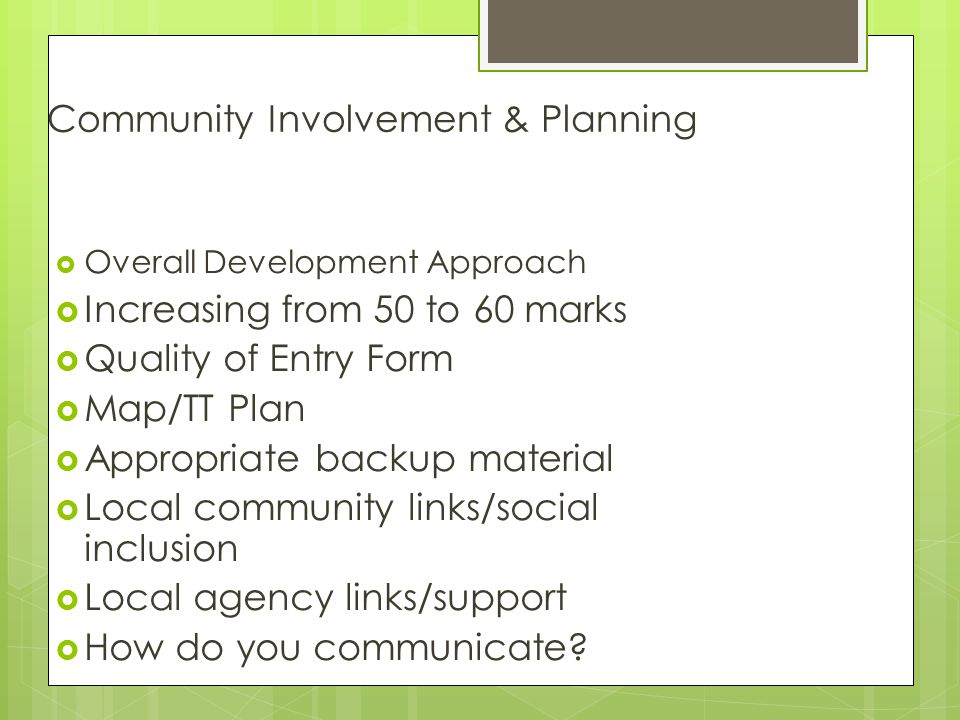 Community Involvement & Planning  Overall Development Approach  Increasing from 50 to 60 marks  Quality of Entry Form  Map/TT Plan  Appropriate backup material  Local community links/social inclusion  Local agency links/support  How do you communicate?