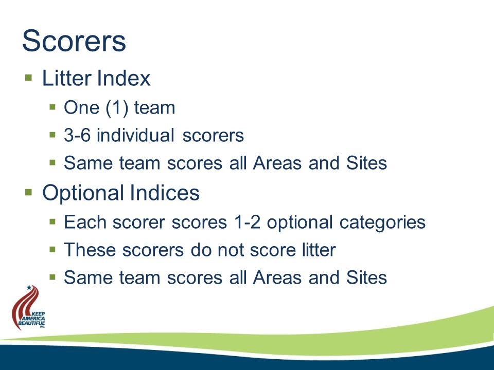 Scorers  Litter Index  One (1) team  3-6 individual scorers  Same team scores all Areas and Sites  Optional Indices  Each scorer scores 1-2 optional categories  These scorers do not score litter  Same team scores all Areas and Sites